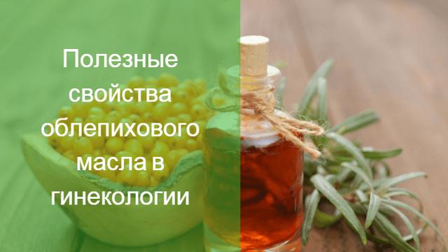 Облепиховое масло в гинекологии: применение, отзывы